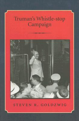 Truman's Whistle-Stop Campaign By Goldzwig, Steven R.